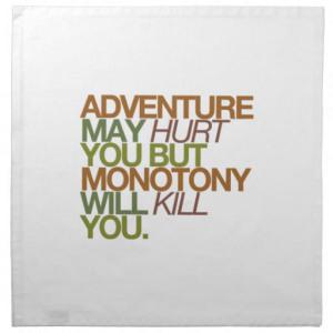 adventure_may_hurt_you_but_monotony_will_kill_you_napkin-r4ba966bb9d6e4a5098773aebd010e9bd_2cf00_8byvr_512